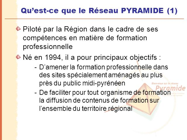 Qu'est-ce que le Réseau PYRAMIDE (1) Piloté par la Région dans le cadre de ses compétences en matière de formation professionnelle Né en 1994, il a po