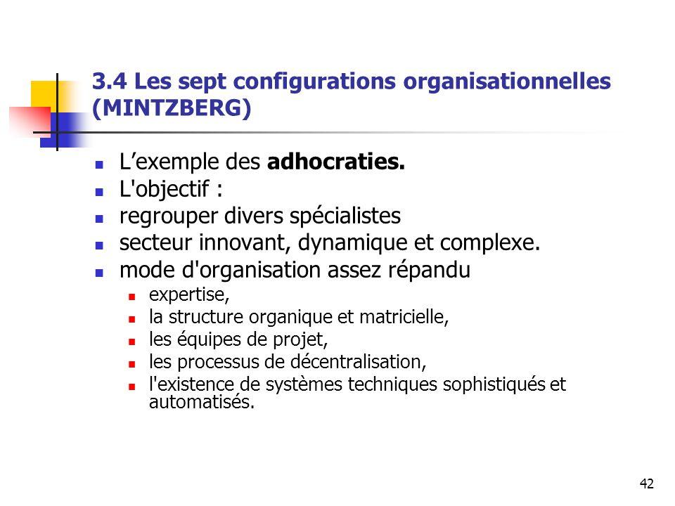 42 3.4 Les sept configurations organisationnelles (MINTZBERG) L'exemple des adhocraties. L'objectif : regrouper divers spécialistes secteur innovant,