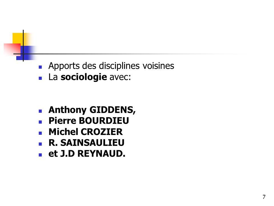 Apports des disciplines voisines La sociologie avec: Anthony GIDDENS, Pierre BOURDIEU Michel CROZIER R. SAINSAULIEU et J.D REYNAUD. 7