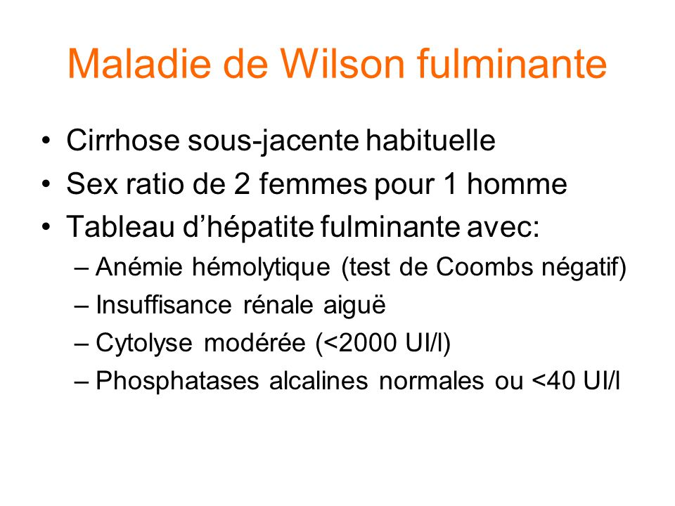 Maladie de Wilson fulminante Cirrhose sous-jacente habituelle Sex ratio de 2 femmes pour 1 homme Tableau d'hépatite fulminante avec: –Anémie hémolytiq