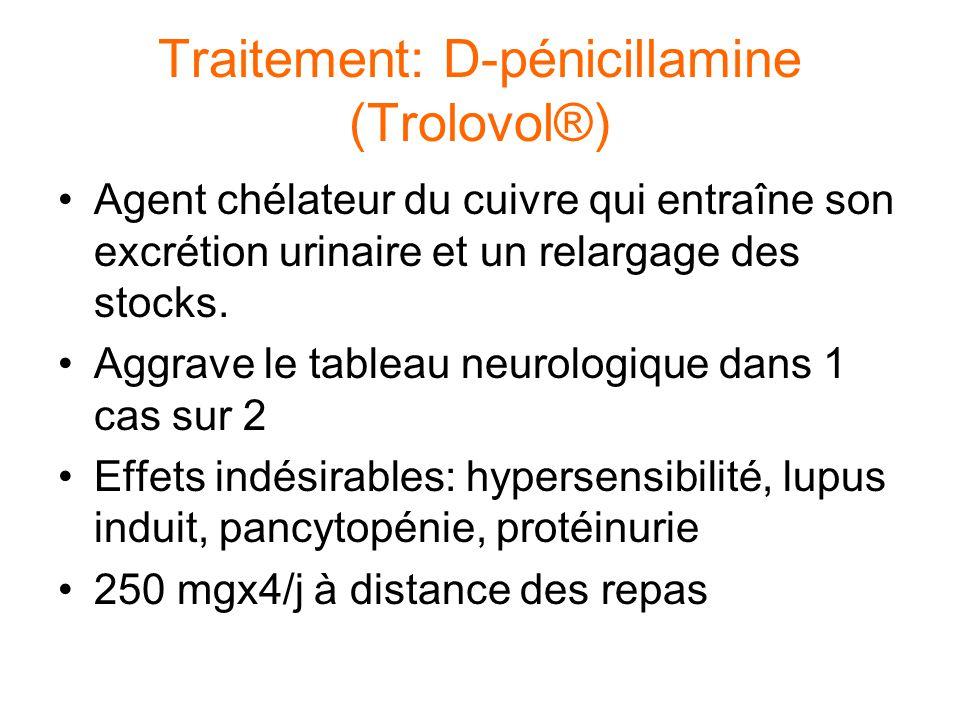 Traitement: D-pénicillamine (Trolovol®) Agent chélateur du cuivre qui entraîne son excrétion urinaire et un relargage des stocks. Aggrave le tableau n