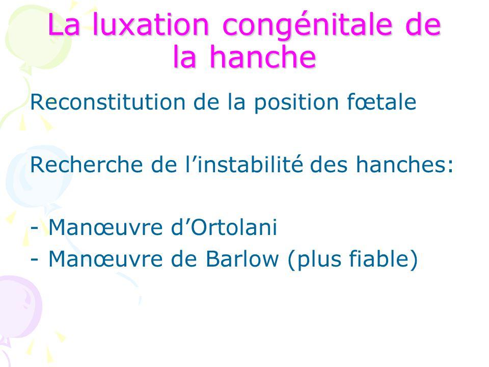 La luxation congénitale de la hanche Reconstitution de la position fœtale Recherche de l'instabilité des hanches: -Manœuvre d'Ortolani -Manœuvre de Ba