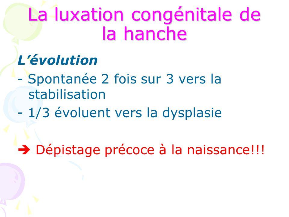 La luxation congénitale de la hanche L'évolution - Spontanée 2 fois sur 3 vers la stabilisation - 1/3 évoluent vers la dysplasie  Dépistage précoce à