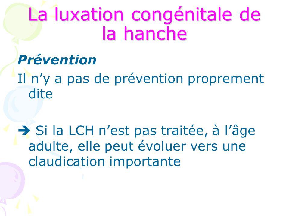 La luxation congénitale de la hanche Prévention Il n'y a pas de prévention proprement dite  Si la LCH n'est pas traitée, à l'âge adulte, elle peut év
