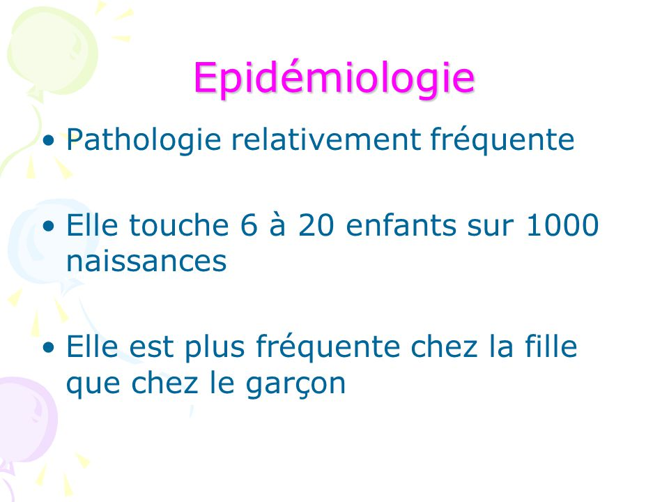 Epidémiologie Pathologie relativement fréquente Elle touche 6 à 20 enfants sur 1000 naissances Elle est plus fréquente chez la fille que chez le garço