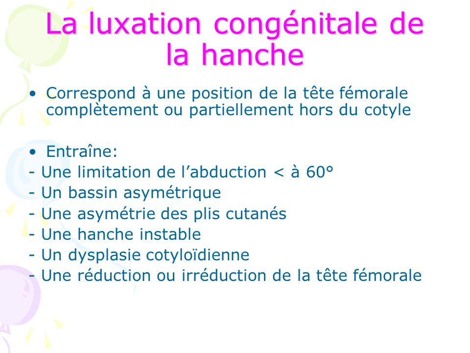 La luxation congénitale de la hanche Correspond à une position de la tête fémorale complètement ou partiellement hors du cotyle Entraîne: - Une limita