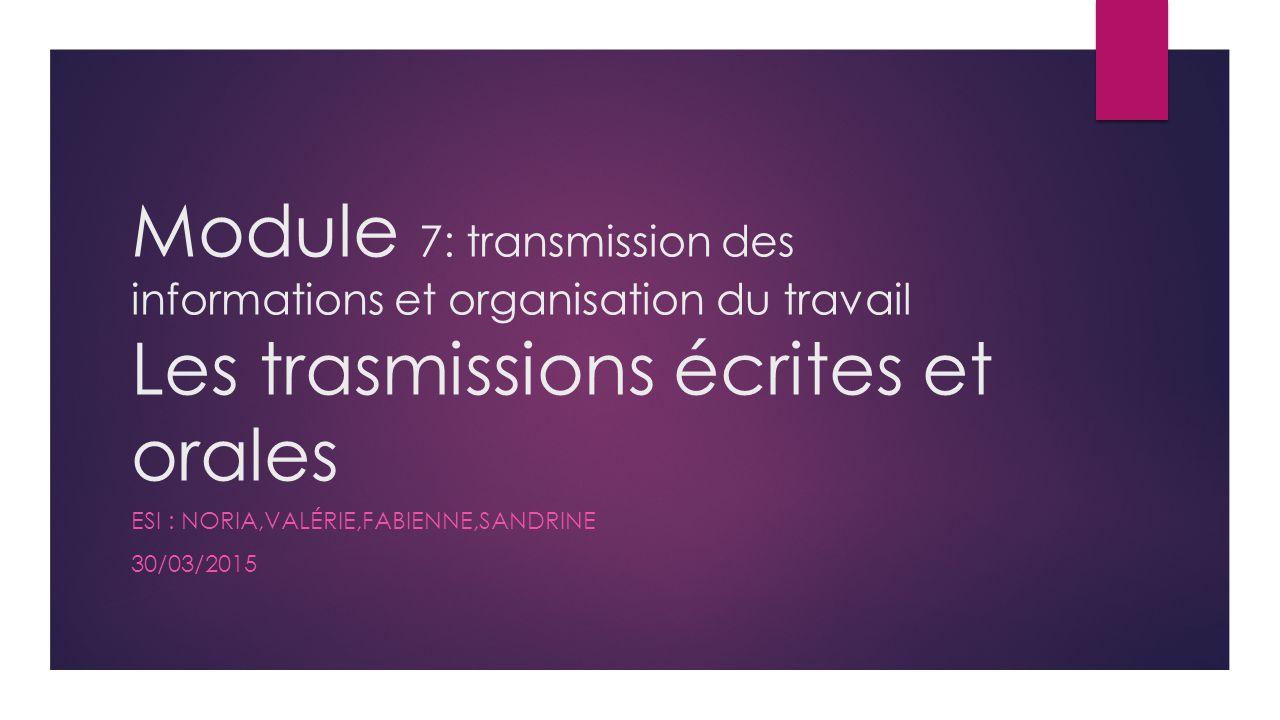 Module 7: transmission des informations et organisation du travail Les trasmissions écrites et orales ESI : NORIA,VALÉRIE,FABIENNE,SANDRINE 30/03/2015