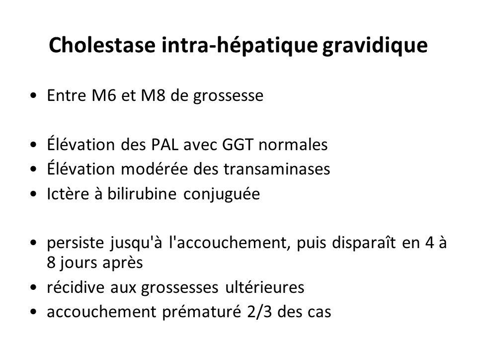 Cholestase intra-hépatique gravidique Entre M6 et M8 de grossesse Élévation des PAL avec GGT normales Élévation modérée des transaminases Ictère à bil
