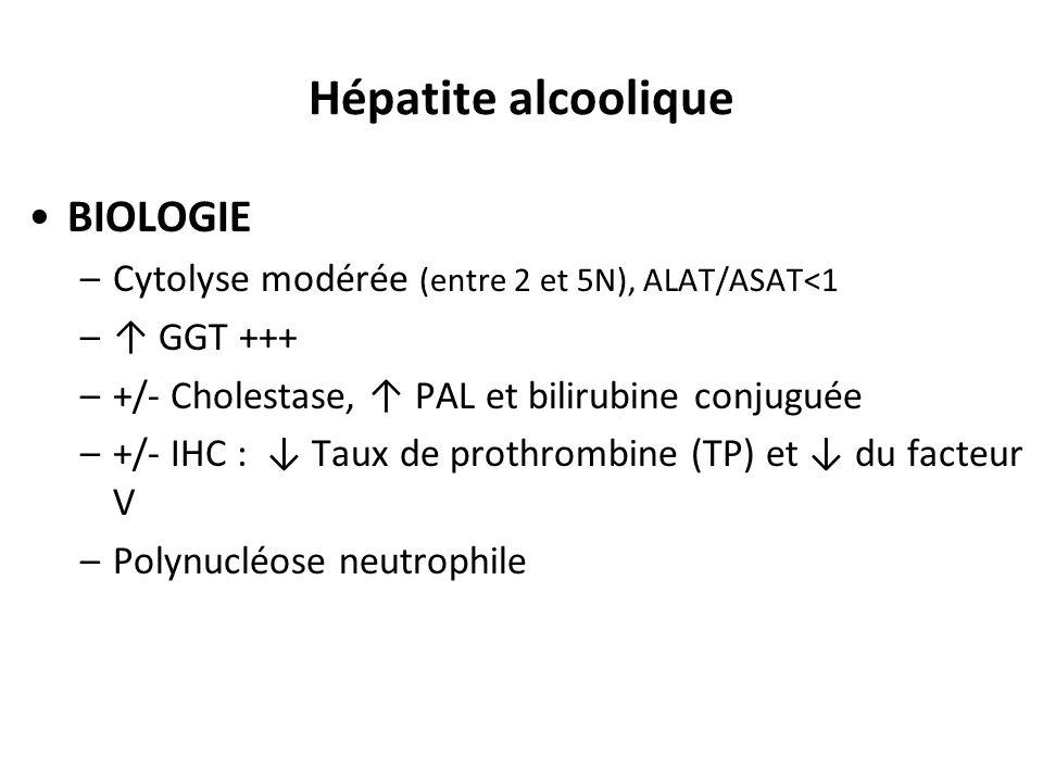 Hépatite alcoolique BIOLOGIE –Cytolyse modérée (entre 2 et 5N), ALAT/ASAT<1 –↑ GGT +++ –+/- Cholestase, ↑ PAL et bilirubine conjuguée –+/- IHC : ↓ Tau