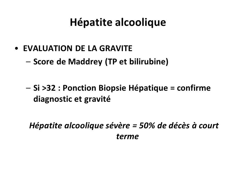 Hépatite alcoolique EVALUATION DE LA GRAVITE –Score de Maddrey (TP et bilirubine) –Si >32 : Ponction Biopsie Hépatique = confirme diagnostic et gravit
