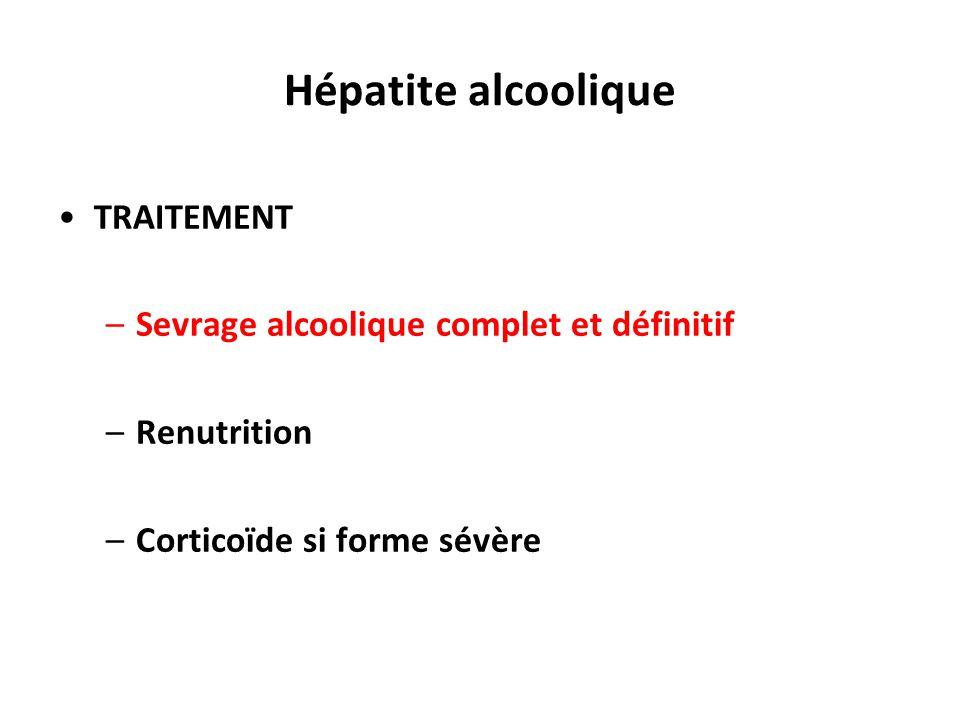 Hépatite alcoolique TRAITEMENT –Sevrage alcoolique complet et définitif –Renutrition –Corticoïde si forme sévère