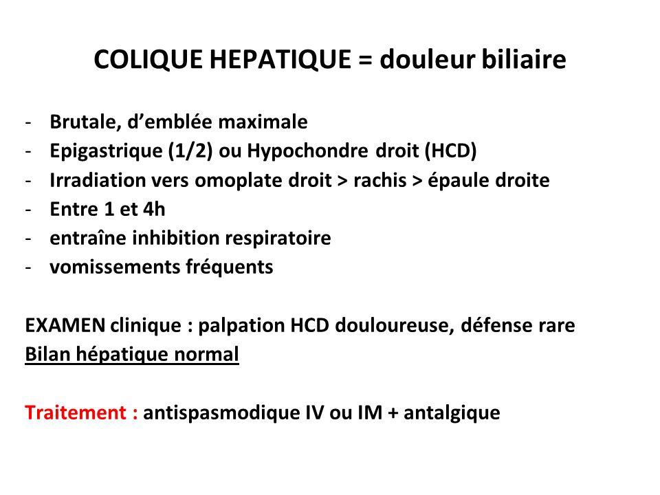COLIQUE HEPATIQUE = douleur biliaire -Brutale, d'emblée maximale -Epigastrique (1/2) ou Hypochondre droit (HCD) -Irradiation vers omoplate droit > rac