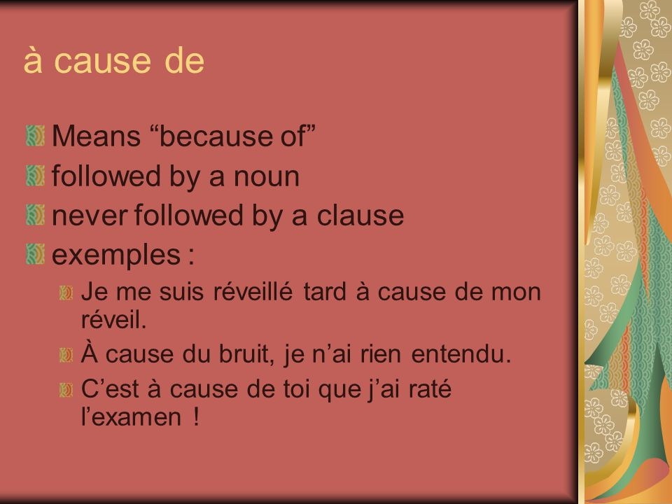 à cause de Means because of followed by a noun never followed by a clause exemples : Je me suis réveillé tard à cause de mon réveil.