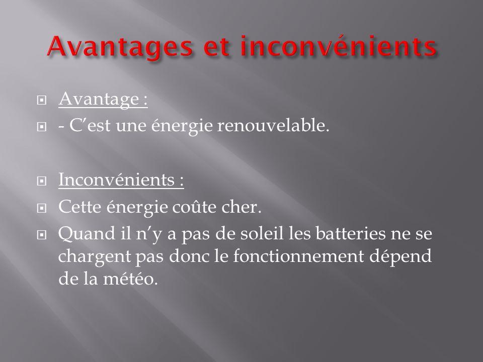  Avantage :  - C'est une énergie renouvelable. Inconvénients :  Cette énergie coûte cher.