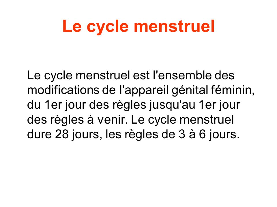 Le cycle menstruel Le cycle menstruel est l ensemble des modifications de l appareil génital féminin, du 1er jour des règles jusqu au 1er jour des règles à venir.
