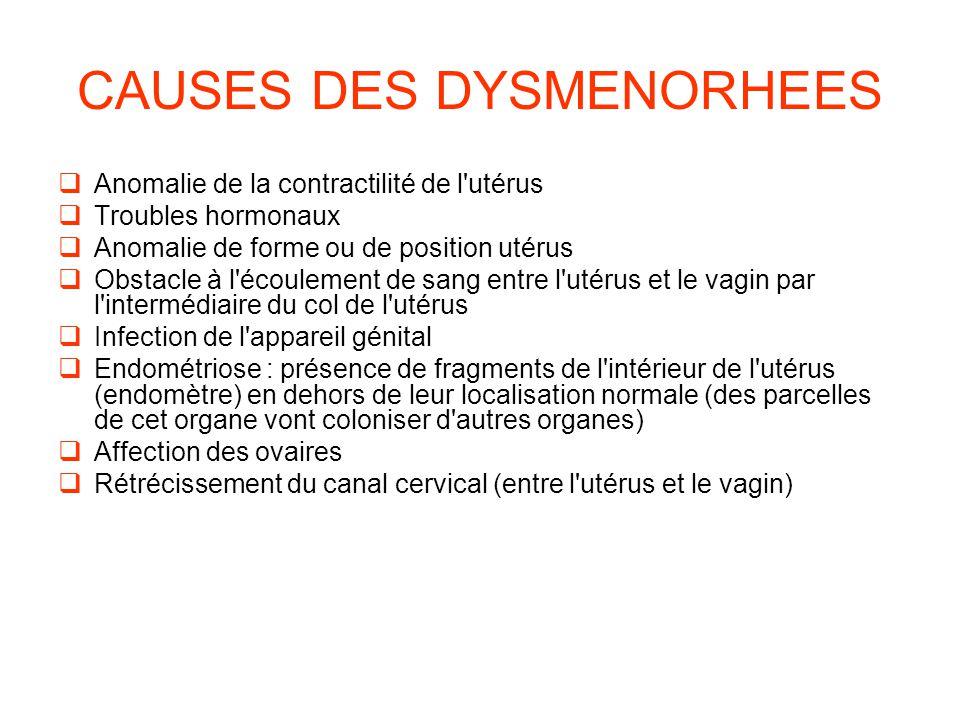 CAUSES DES DYSMENORHEES  Anomalie de la contractilité de l utérus  Troubles hormonaux  Anomalie de forme ou de position utérus  Obstacle à l écoulement de sang entre l utérus et le vagin par l intermédiaire du col de l utérus  Infection de l appareil génital  Endométriose : présence de fragments de l intérieur de l utérus (endomètre) en dehors de leur localisation normale (des parcelles de cet organe vont coloniser d autres organes)  Affection des ovaires  Rétrécissement du canal cervical (entre l utérus et le vagin)