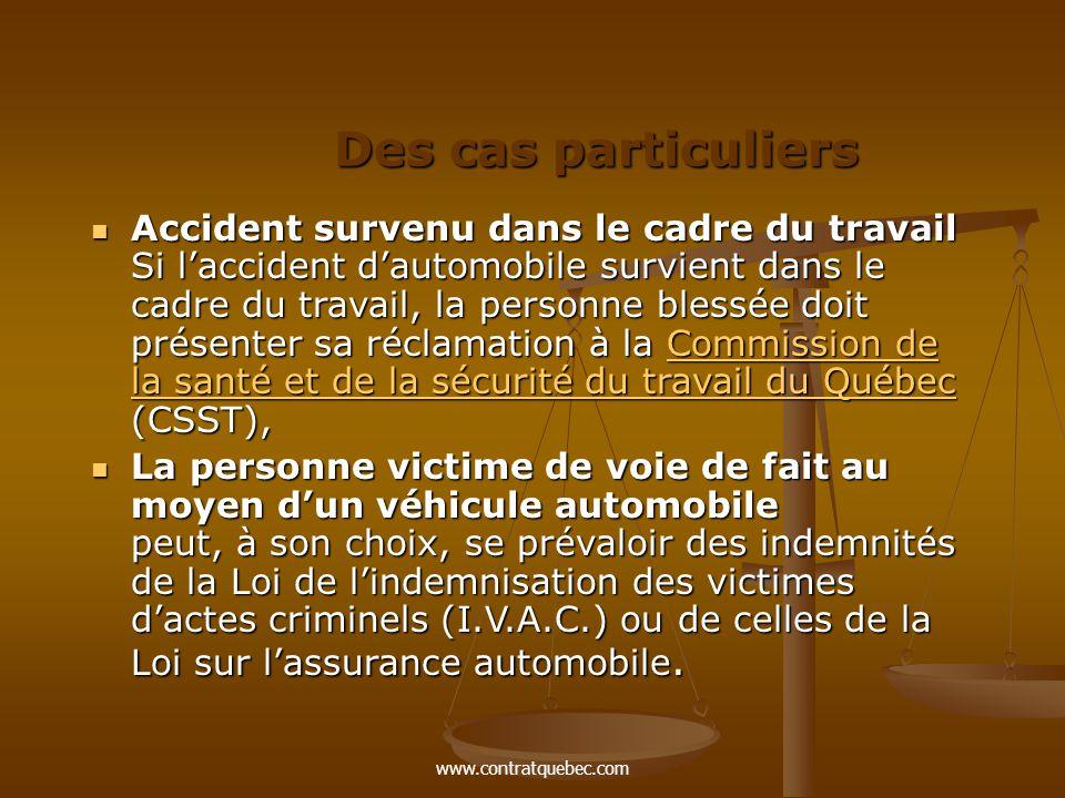 www.contratquebec.com Des cas particuliers Accident survenu dans le cadre du travail Si l'accident d'automobile survient dans le cadre du travail, la personne blessée doit présenter sa réclamation à la Commission de la santé et de la sécurité du travail du Québec (CSST), Accident survenu dans le cadre du travail Si l'accident d'automobile survient dans le cadre du travail, la personne blessée doit présenter sa réclamation à la Commission de la santé et de la sécurité du travail du Québec (CSST),Commission de la santé et de la sécurité du travail du QuébecCommission de la santé et de la sécurité du travail du Québec La personne victime de voie de fait au moyen d'un véhicule automobile peut, à son choix, se prévaloir des indemnités de la Loi de l'indemnisation des victimes d'actes criminels (I.V.A.C.) ou de celles de la Loi sur l'assurance automobile.