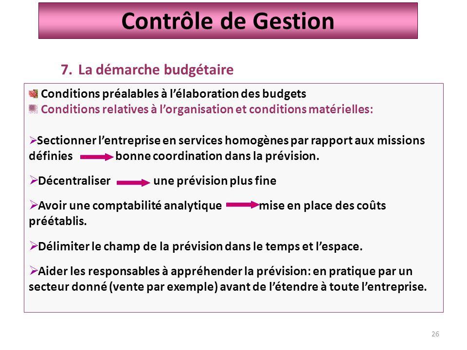 26 Contrôle de Gestion 7.La démarche budgétaire Conditions préalables à l'élaboration des budgets Conditions relatives à l'organisation et conditions matérielles:  Sectionner l'entreprise en services homogènes par rapport aux missions définies bonne coordination dans la prévision.