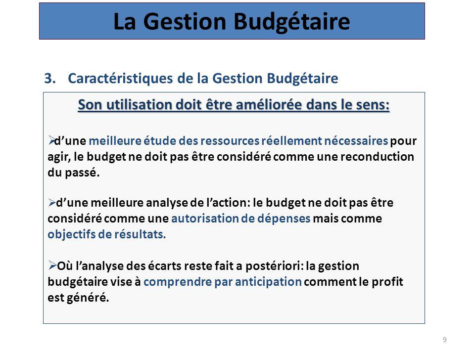 9 3.Caractéristiques de la Gestion Budgétaire La Gestion Budgétaire Son utilisation doit être améliorée dans le sens:  d'une meilleure étude des ressources réellement nécessaires pour agir, le budget ne doit pas être considéré comme une reconduction du passé.
