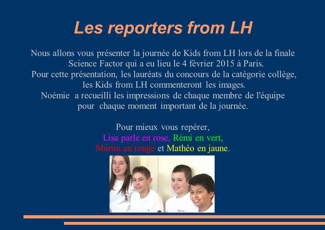 Les reporters from LH Nous allons vous présenter la journée de Kids from LH lors de la finale Science Factor qui a eu lieu le 4 février 2015 à Paris.