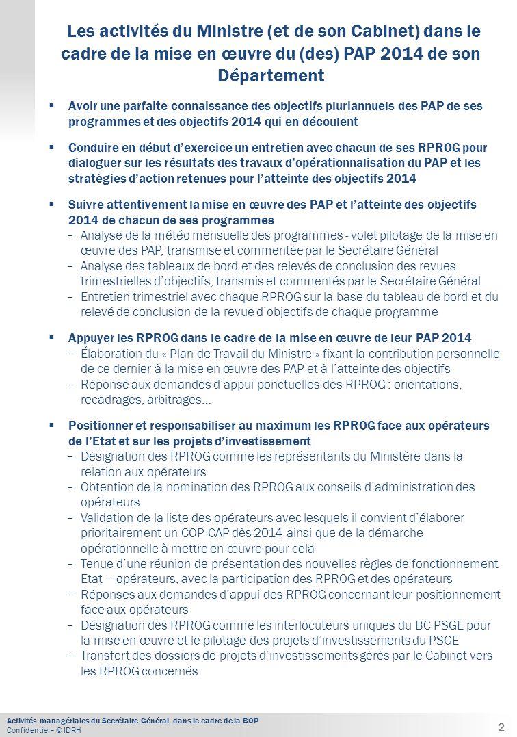 Activités managériales du Secrétaire Général dans le cadre de la BOP Confidentiel– © IDRH  Avoir une parfaite connaissance des objectifs pluriannuels des PAP de ses programmes et des objectifs 2014 qui en découlent  Conduire en début d'exercice un entretien avec chacun de ses RPROG pour dialoguer sur les résultats des travaux d'opérationnalisation du PAP et les stratégies d'action retenues pour l'atteinte des objectifs 2014  Suivre attentivement la mise en œuvre des PAP et l'atteinte des objectifs 2014 de chacun de ses programmes − Analyse de la météo mensuelle des programmes - volet pilotage de la mise en œuvre des PAP, transmise et commentée par le Secrétaire Général − Analyse des tableaux de bord et des relevés de conclusion des revues trimestrielles d'objectifs, transmis et commentés par le Secrétaire Général − Entretien trimestriel avec chaque RPROG sur la base du tableau de bord et du relevé de conclusion de la revue d'objectifs de chaque programme  Appuyer les RPROG dans le cadre de la mise en œuvre de leur PAP 2014 − Élaboration du « Plan de Travail du Ministre » fixant la contribution personnelle de ce dernier à la mise en œuvre des PAP et à l'atteinte des objectifs − Réponse aux demandes d'appui ponctuelles des RPROG : orientations, recadrages, arbitrages…  Positionner et responsabiliser au maximum les RPROG face aux opérateurs de l'Etat et sur les projets d'investissement − Désignation des RPROG comme les représentants du Ministère dans la relation aux opérateurs − Obtention de la nomination des RPROG aux conseils d'administration des opérateurs − Validation de la liste des opérateurs avec lesquels il convient d'élaborer prioritairement un COP-CAP dès 2014 ainsi que de la démarche opérationnelle à mettre en œuvre pour cela − Tenue d'une réunion de présentation des nouvelles règles de fonctionnement Etat – opérateurs, avec la participation des RPROG et des opérateurs − Réponses aux demandes d'appui des RPROG concernant leur positionnement face aux opérateu