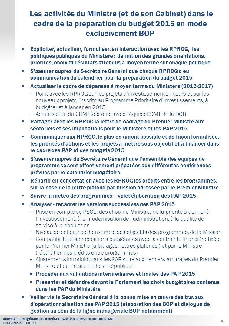 Activités managériales du Secrétaire Général dans le cadre de la BOP Confidentiel– © IDRH  Expliciter, actualiser, formaliser, en interaction avec les RPROG, les politiques publiques du Ministère : définition des grandes orientations, priorités, choix et résultats attendus à moyen terme sur chaque politique  S'assurer auprès du Secrétaire Général que chaque RPROG a eu communication du calendrier pour la préparation du budget 2015  Actualiser le cadre de dépenses à moyen terme du Ministère (2015-2017) − Point avec les RPROG sur les projets d'investissement en cours et sur les nouveaux projets inscrits au Programme Prioritaire d'Investissements, à budgéter et à lancer en 2015 − Actualisation du CDMT sectoriel, avec l'équipe CDMT de la DGB  Partager avec les RPROG la lettre de cadrage du Premier Ministre aux sectoriels et ses implications pour le Ministère et les PAP 2015  Communiquer aux RPROG, le plus en amont possible et de façon formalisée, les priorités d'actions et les projets à mettre sous objectif et à financer dans le cadre des PAP et des budgets 2015  S'assurer auprès du Secrétaire Général que l'ensemble des équipes de programme se sont effectivement préparées aux différentes conférences prévues par le calendrier budgétaire  Répartir en concertation avec les RPROG les crédits entre les programmes, sur la base de la lettre plafond par mission adressée par le Premier Ministre  Suivre la météo des programmes – volet élaboration des PAP 2015  Analyser - recadrer les versions successives des PAP 2015 − Prise en compte du PSGE, des choix du Ministre, de la priorité à donner à l'investissement, à la modernisation de l'administration, à la qualité de service à la population − Niveau de cohérence d'ensemble des objectifs des programmes de la Mission − Compatibilité des propositions budgétaires avec la contrainte financière fixée par le Premier Ministre (arbitrages, lettres plafonds ) et par le Ministre (répartition des crédits entre programmes) − Ajustements introduit