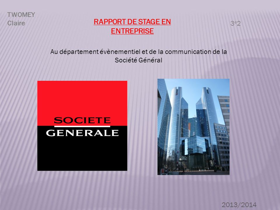 RAPPORT DE STAGE EN ENTREPRISE TWOMEY Claire 3e23e2 2013/2014 Au département évènementiel et de la communication de la Société Général