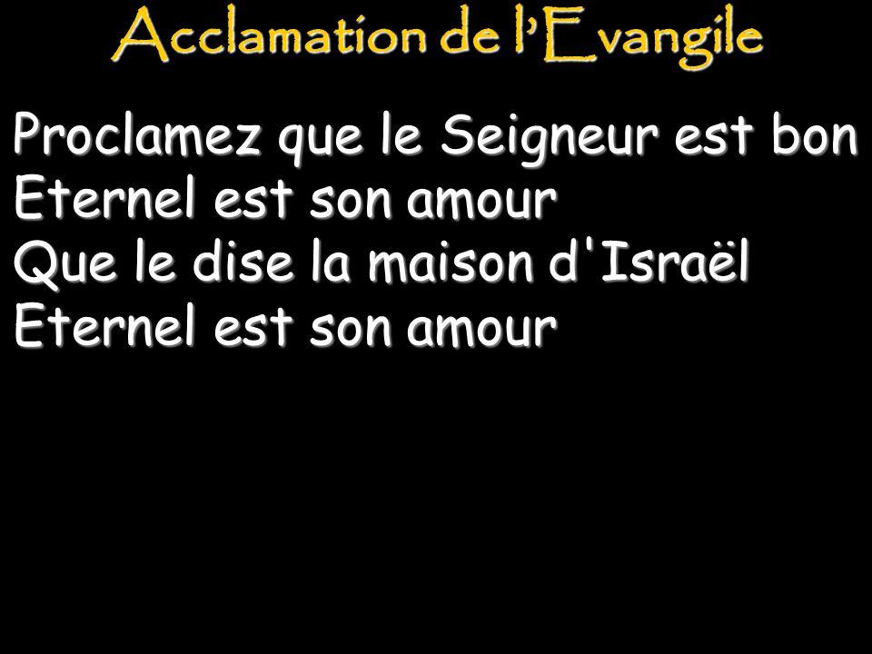 Proclamez que le Seigneur est bon Eternel est son amour Que le dise la maison d Israël Eternel est son amour Acclamation de l'Evangile
