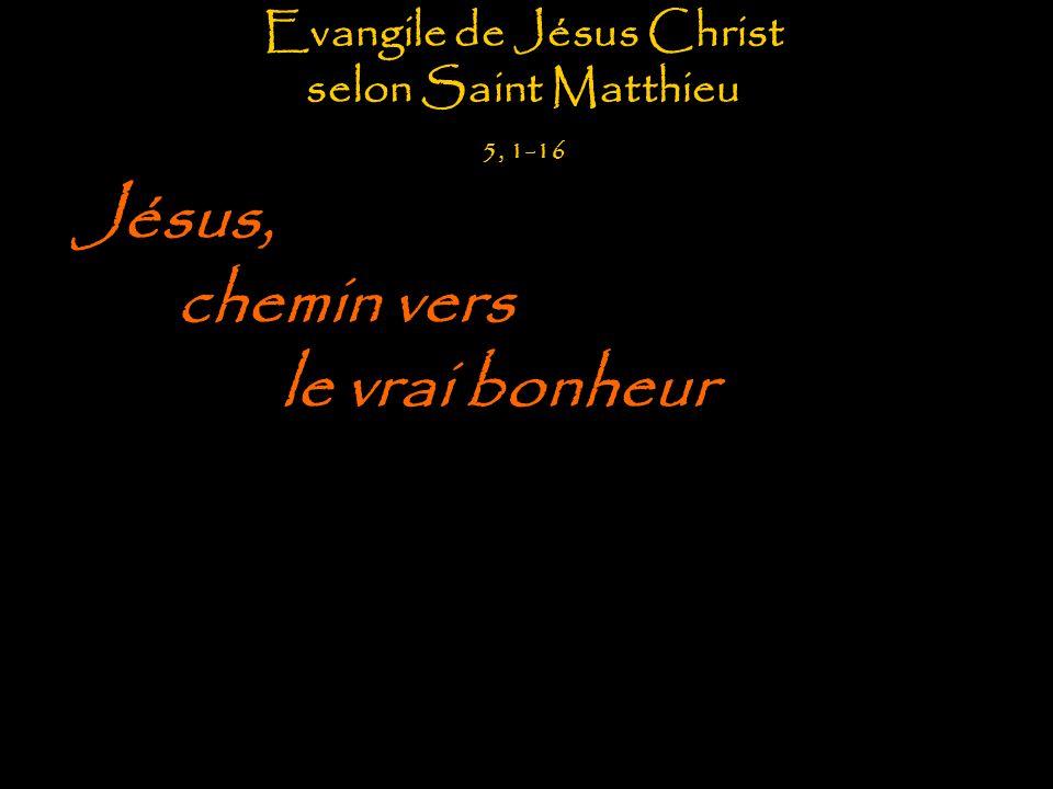 Evangile de Jésus Christ selon Saint Matthieu 5, 1-16 Jésus, chemin vers le vrai bonheur