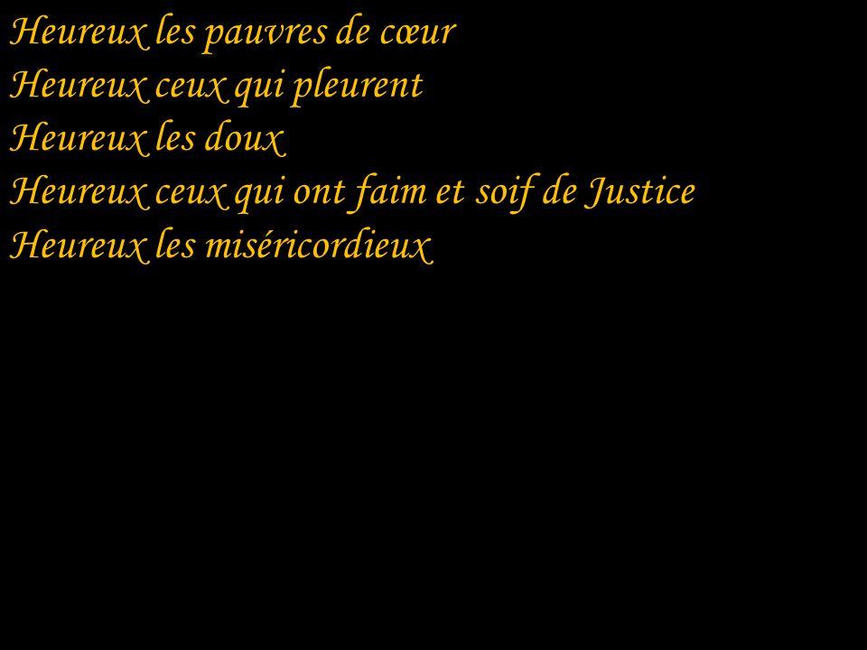 Heureux les pauvres de cœur Heureux ceux qui pleurent Heureux les doux Heureux ceux qui ont faim et soif de Justice Heureux les miséricordieux