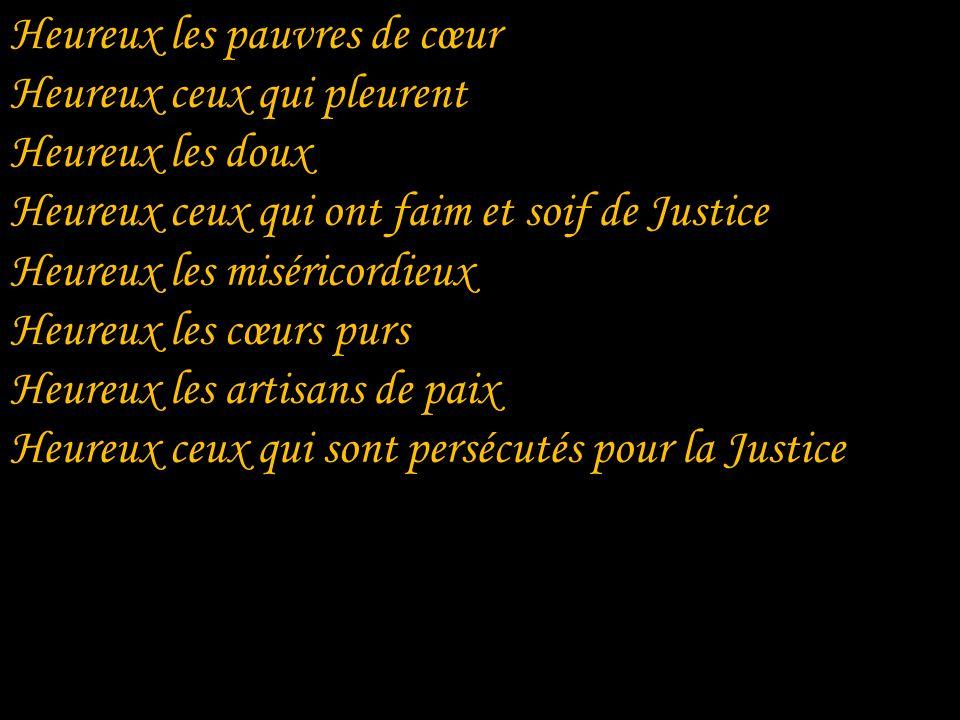 Heureux les pauvres de cœur Heureux ceux qui pleurent Heureux les doux Heureux ceux qui ont faim et soif de Justice Heureux les miséricordieux Heureux les cœurs purs Heureux les artisans de paix Heureux ceux qui sont persécutés pour la Justice