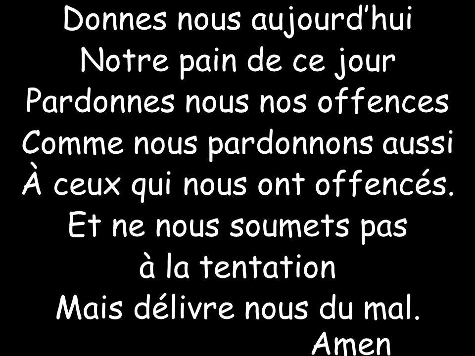 Donnes nous aujourd'hui Notre pain de ce jour Pardonnes nous nos offences Comme nous pardonnons aussi À ceux qui nous ont offencés.