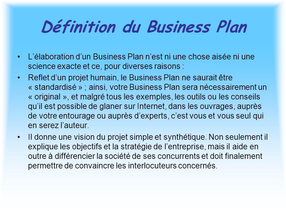 Définition du Business Plan L'élaboration d'un Business Plan n'est ni une chose aisée ni une science exacte et ce, pour diverses raisons : Reflet d'un projet humain, le Business Plan ne saurait être « standardisé » ; ainsi, votre Business Plan sera nécessairement un « original », et malgré tous les exemples, les outils ou les conseils qu'il est possible de glaner sur Internet, dans les ouvrages, auprès de votre entourage ou auprès d'experts, c'est vous et vous seul qui en serez l'auteur.