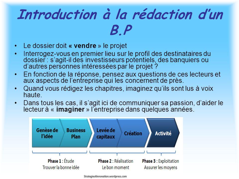 Introduction à la rédaction d'un B.P Le dossier doit « vendre » le projet Interrogez-vous en premier lieu sur le profil des destinataires du dossier : s'agit-il des investisseurs potentiels, des banquiers ou d'autres personnes intéressées par le projet .