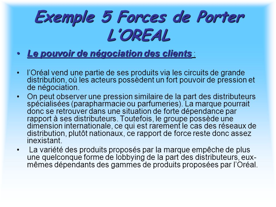 Exemple 5 Forces de Porter L'OREAL Le pouvoir de négociation des clientsLe pouvoir de négociation des clients : l'Oréal vend une partie de ses produits via les circuits de grande distribution, où les acteurs possèdent un fort pouvoir de pression et de négociation.