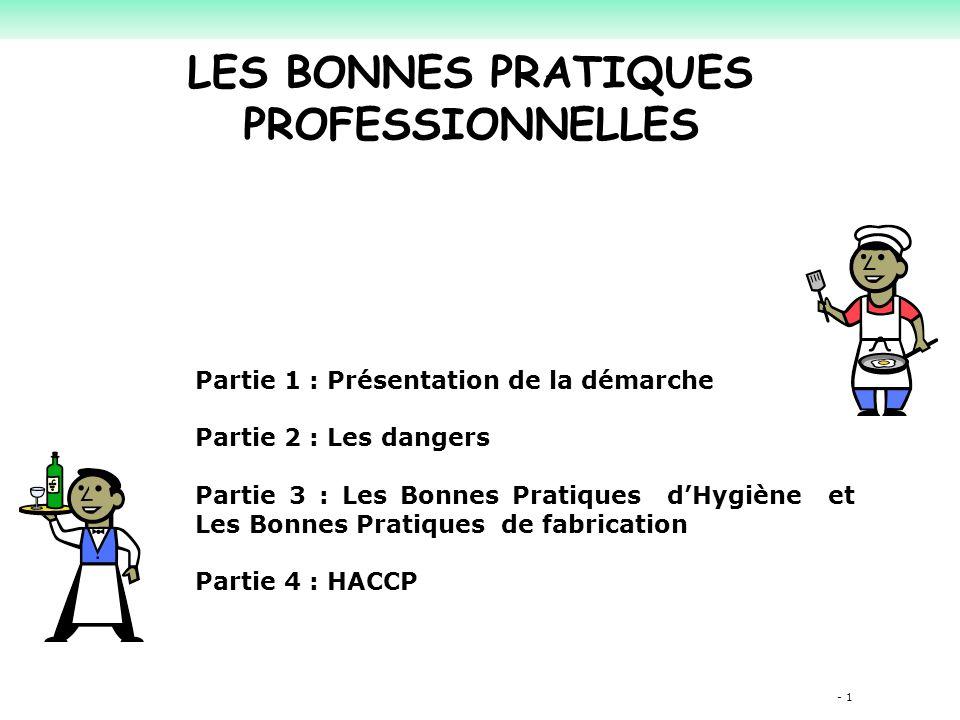 - 1 LES BONNES PRATIQUES PROFESSIONNELLES Partie 1 : Présentation de la démarche Partie 2 : Les dangers Partie 3 : Les Bonnes Pratiques d'Hygiène et Les Bonnes Pratiques de fabrication Partie 4 : HACCP