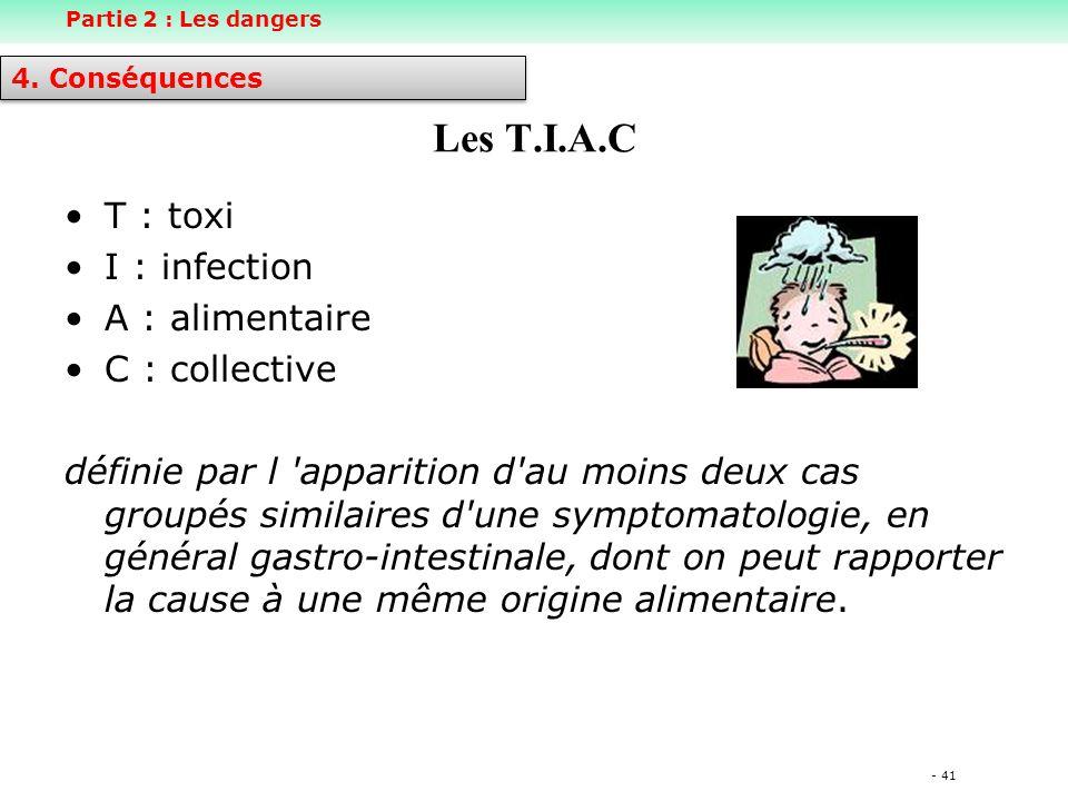 - 41 Les T.I.A.C T : toxi I : infection A : alimentaire C : collective définie par l apparition d au moins deux cas groupés similaires d une symptomatologie, en général gastro-intestinale, dont on peut rapporter la cause à une même origine alimentaire.