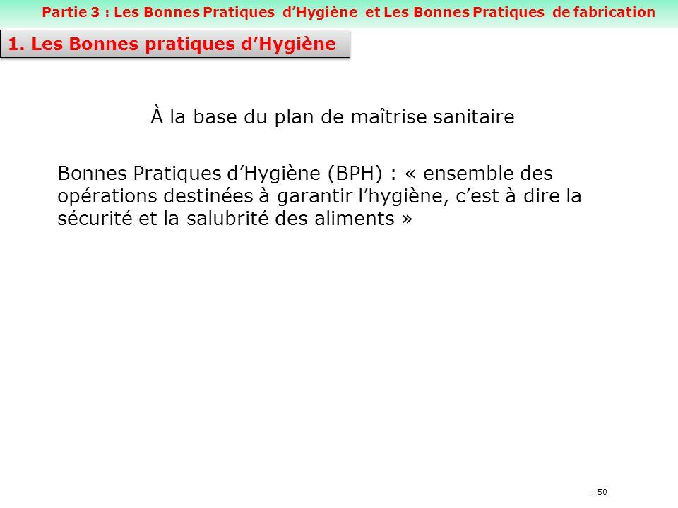 - 50 À la base du plan de maîtrise sanitaire Bonnes Pratiques d'Hygiène (BPH) : « ensemble des opérations destinées à garantir l'hygiène, c'est à dire la sécurité et la salubrité des aliments » 1.