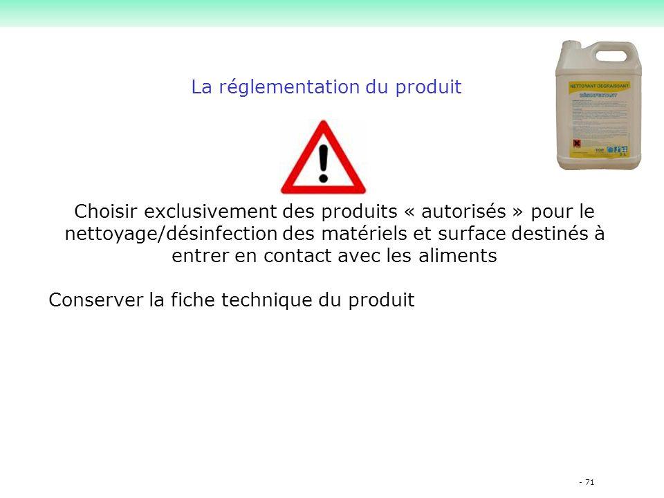 - 71 La réglementation du produit Choisir exclusivement des produits « autorisés » pour le nettoyage/désinfection des matériels et surface destinés à entrer en contact avec les aliments Conserver la fiche technique du produit