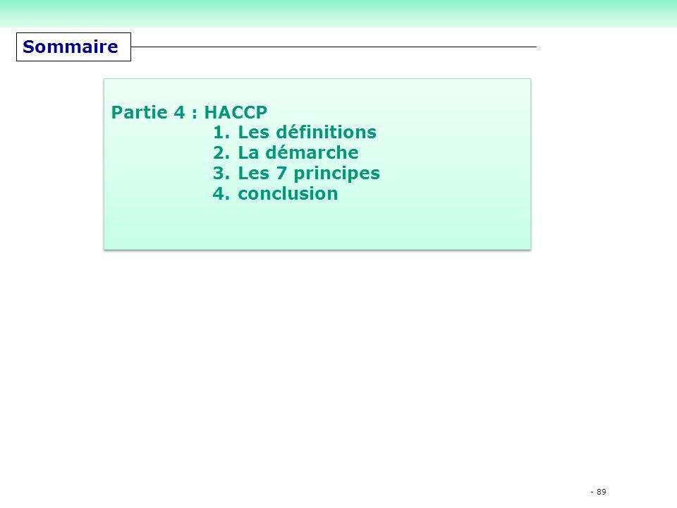 - 89 Sommaire Partie 4 : HACCP 1.Les définitions 2.La démarche 3.Les 7 principes 4.conclusion Partie 4 : HACCP 1.Les définitions 2.La démarche 3.Les 7 principes 4.conclusion