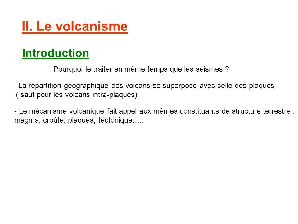 II. Le volcanisme Introduction Pourquoi le traiter en même temps que les séismes ? -La répartition géographique des volcans se superpose avec celle de
