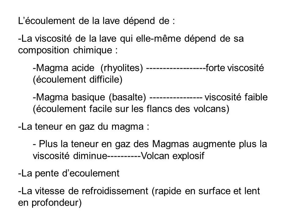 L'écoulement de la lave dépend de : -La viscosité de la lave qui elle-même dépend de sa composition chimique : -Magma acide (rhyolites) ------------------forte viscosité (écoulement difficile) -Magma basique (basalte) ---------------- viscosité faible (écoulement facile sur les flancs des volcans) -La teneur en gaz du magma : - Plus la teneur en gaz des Magmas augmente plus la viscosité diminue----------Volcan explosif -La pente d'ecoulement -La vitesse de refroidissement (rapide en surface et lent en profondeur)