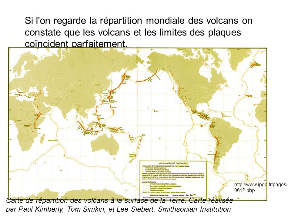 Si l'on regarde la répartition mondiale des volcans on constate que les volcans et les limites des plaques coïncident parfaitement. Carte de répartiti