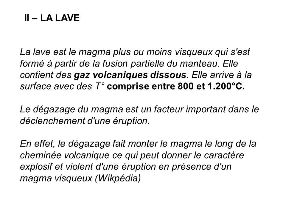 II – LA LAVE La lave est le magma plus ou moins visqueux qui s'est formé à partir de la fusion partielle du manteau. Elle contient des gaz volcaniques