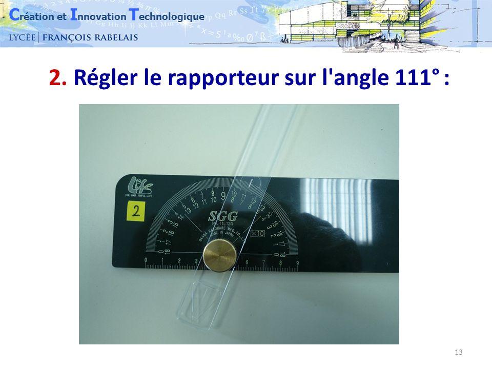 C réation et I nnovation T echnologique 13 2. Régler le rapporteur sur l angle 111° :
