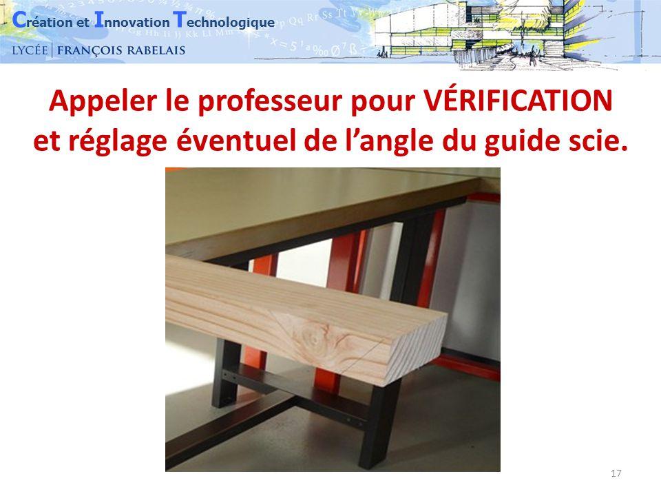 C réation et I nnovation T echnologique 17 Appeler le professeur pour VÉRIFICATION et réglage éventuel de l'angle du guide scie.