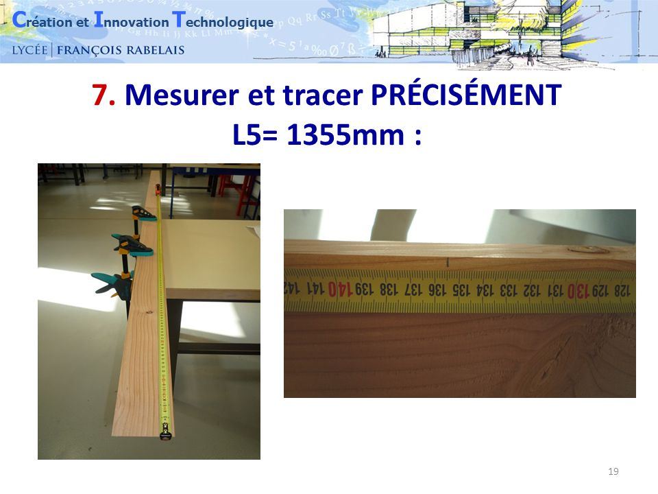 C réation et I nnovation T echnologique 19 7. Mesurer et tracer PRÉCISÉMENT L5= 1355mm :