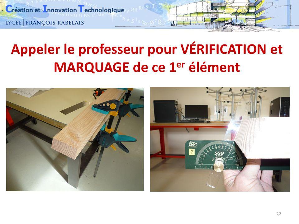C réation et I nnovation T echnologique 22 Appeler le professeur pour VÉRIFICATION et MARQUAGE de ce 1 er élément