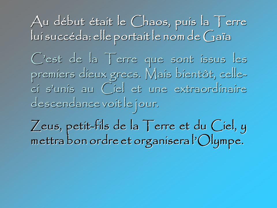 Au début était le Chaos, puis la Terre lui succéda: elle portait le nom de Gaïa C'est de la Terre que sont issus les premiers dieux grecs.