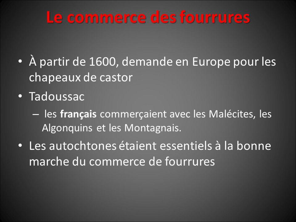 Le commerce des fourrures À partir de 1600, demande en Europe pour les chapeaux de castor Tadoussac – les français commerçaient avec les Malécites, les Algonquins et les Montagnais.
